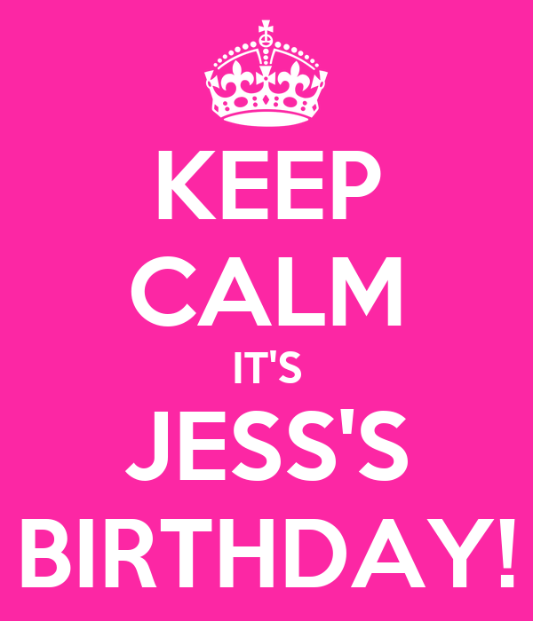 KEEP CALM IT'S JESS'S BIRTHDAY!