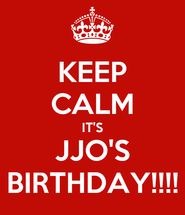KEEP CALM IT'S JJO'S BIRTHDAY!!!!