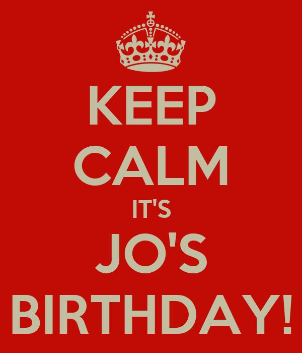 KEEP CALM IT'S JO'S BIRTHDAY!