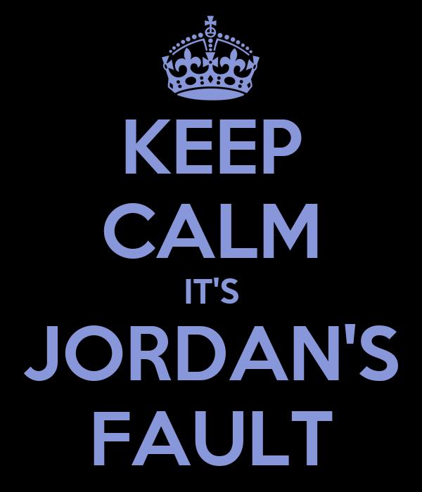 KEEP CALM IT'S JORDAN'S FAULT
