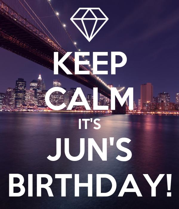 KEEP CALM IT'S JUN'S BIRTHDAY!