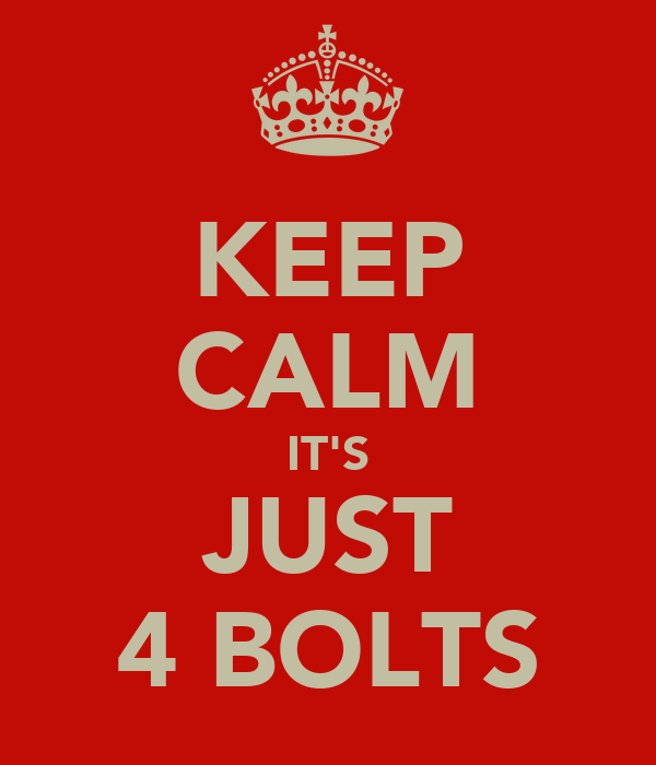 KEEP CALM IT'S JUST 4 BOLTS