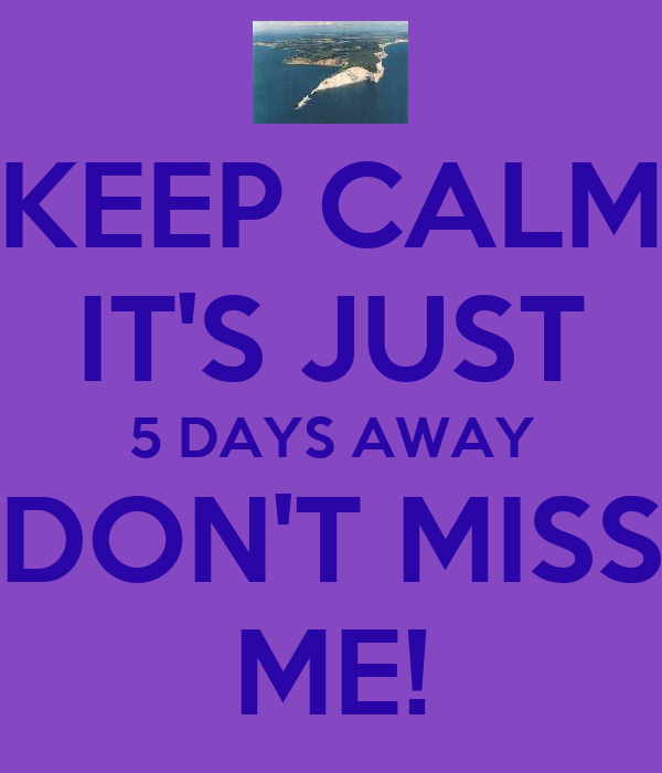 KEEP CALM IT'S JUST 5 DAYS AWAY DON'T MISS ME!