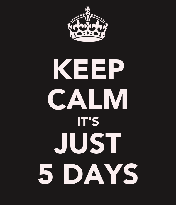 KEEP CALM IT'S JUST 5 DAYS