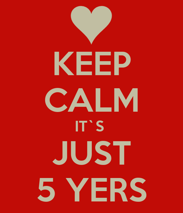 KEEP CALM IT`S  JUST 5 YERS