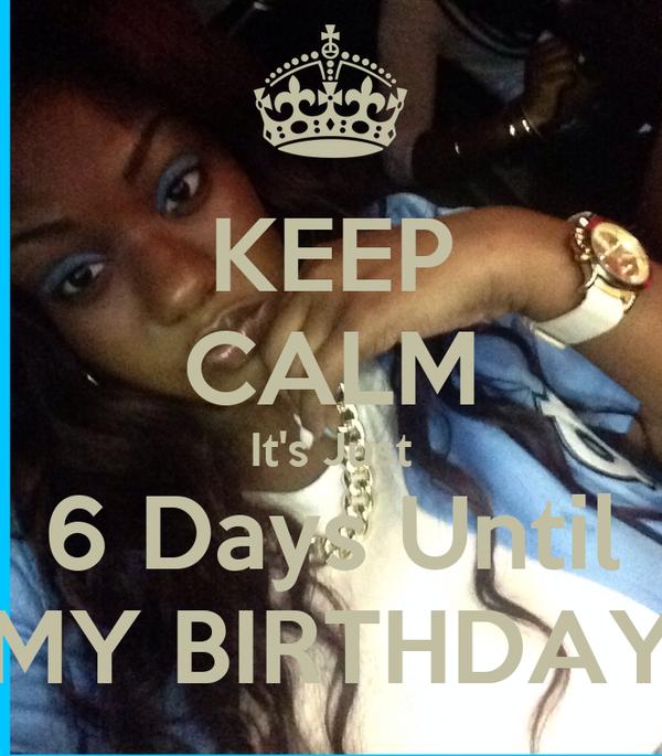 KEEP CALM It's Just 6 Days Until MY BIRTHDAY