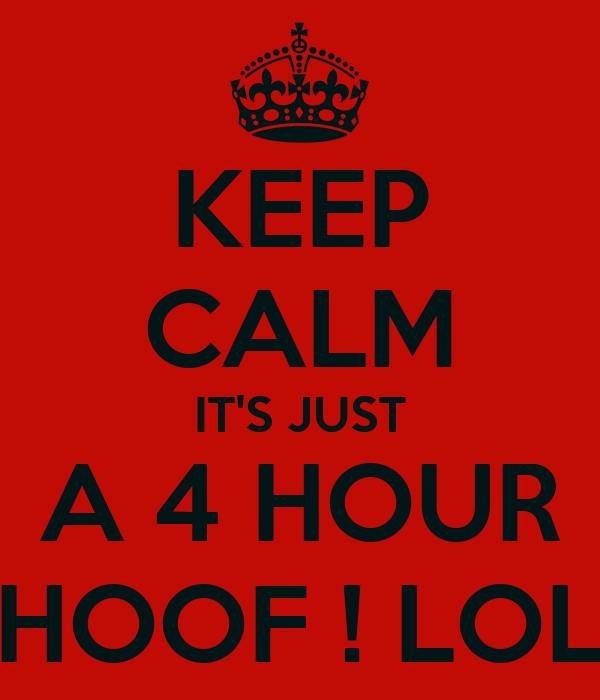 KEEP CALM IT'S JUST A 4 HOUR HOOF ! LOL