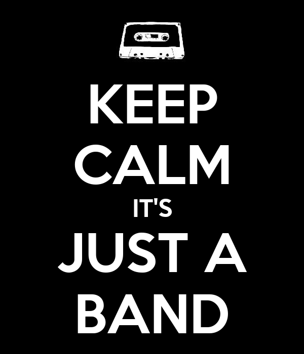 KEEP CALM IT'S JUST A BAND