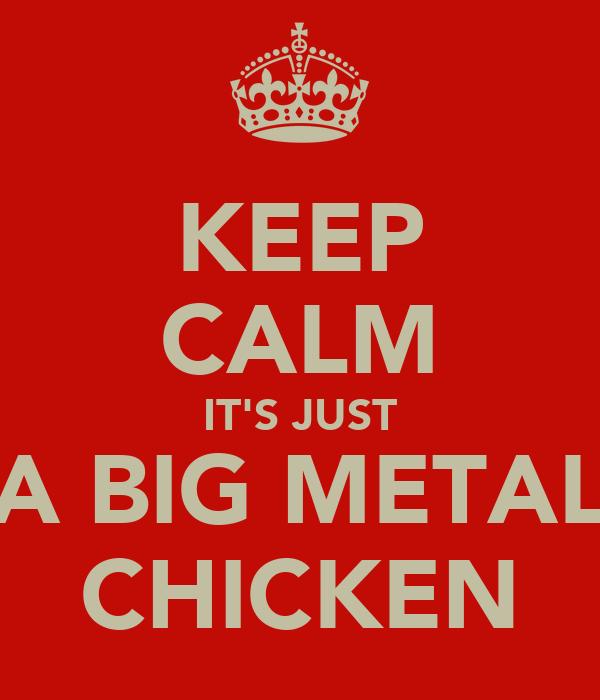 KEEP CALM IT'S JUST A BIG METAL CHICKEN