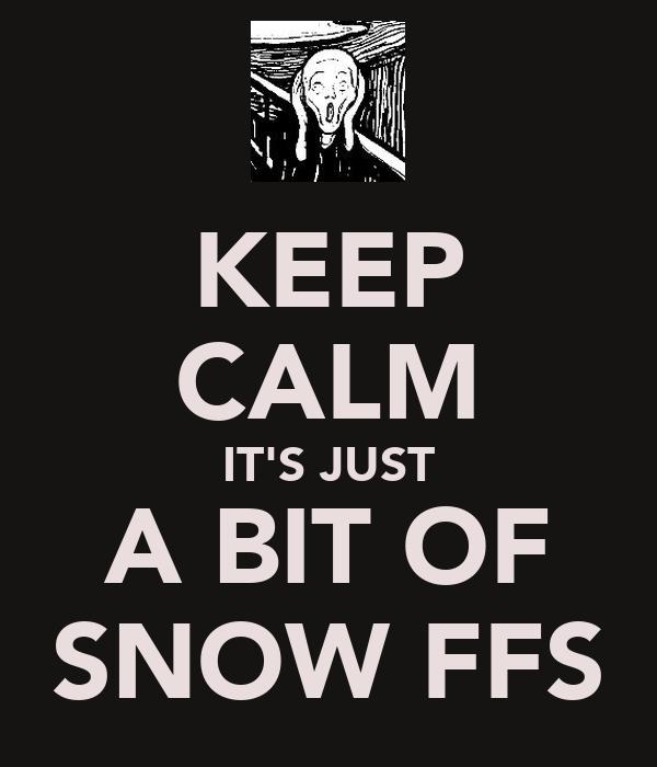 KEEP CALM IT'S JUST A BIT OF SNOW FFS