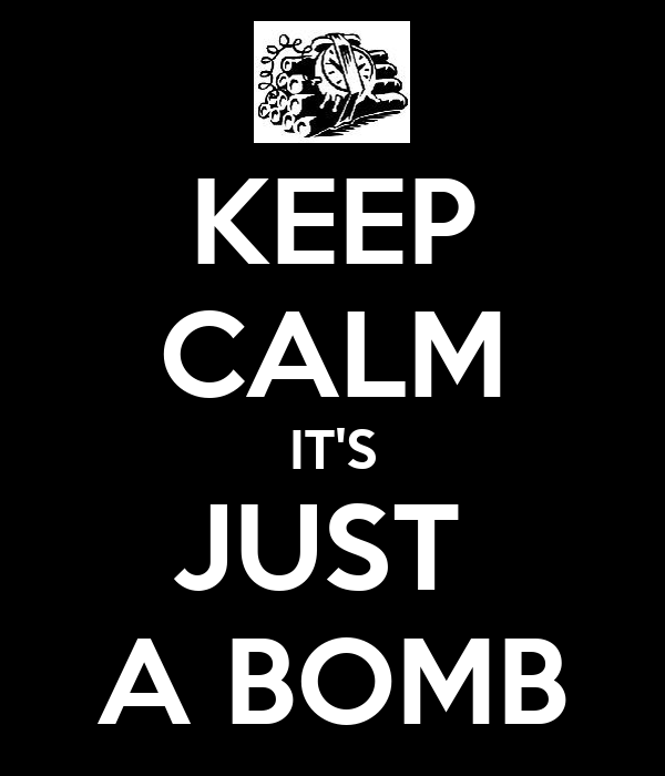 KEEP CALM IT'S JUST  A BOMB