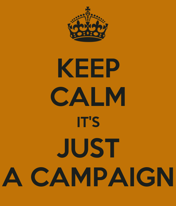 KEEP CALM IT'S JUST A CAMPAIGN