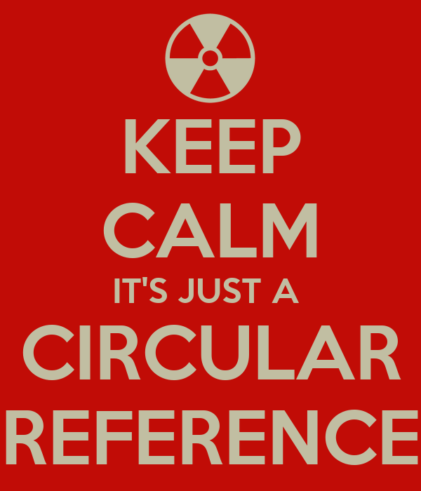 KEEP CALM IT'S JUST A  CIRCULAR REFERENCE
