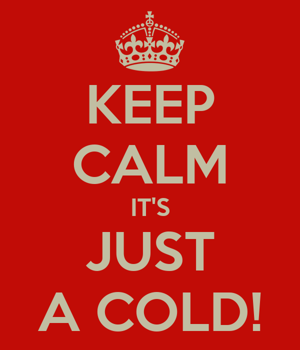 KEEP CALM IT'S JUST A COLD!