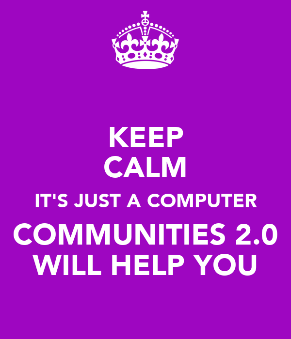 KEEP CALM IT'S JUST A COMPUTER COMMUNITIES 2.0 WILL HELP YOU