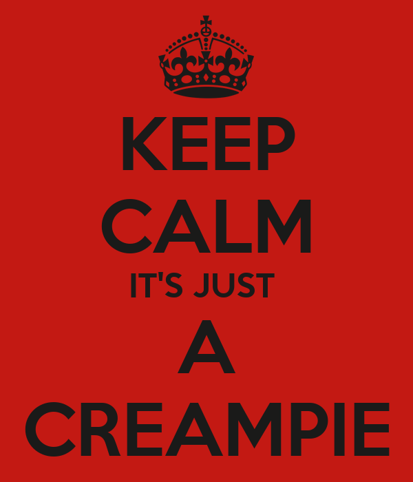 KEEP CALM IT'S JUST  A CREAMPIE