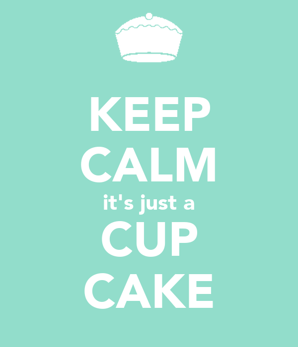 KEEP CALM it's just a CUP CAKE