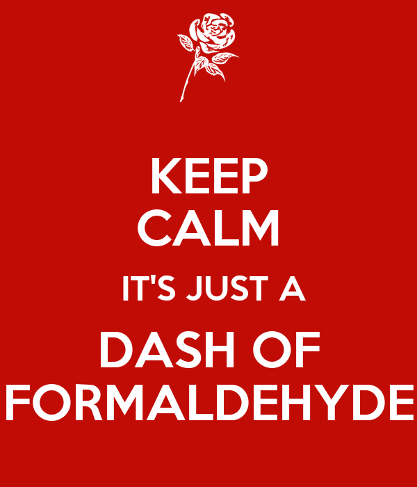 KEEP CALM   IT'S JUST A   DASH OF  FORMALDEHYDE