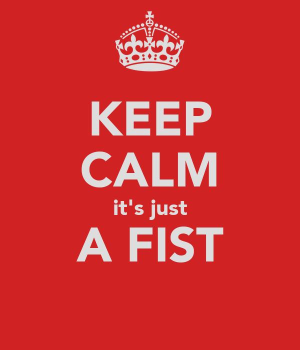 KEEP CALM it's just A FIST