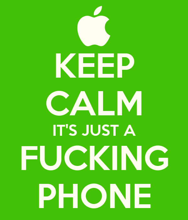 KEEP CALM IT'S JUST A FUCKING PHONE