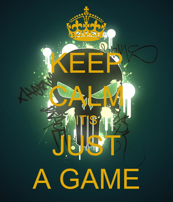 KEEP CALM IT'S JUST A GAME
