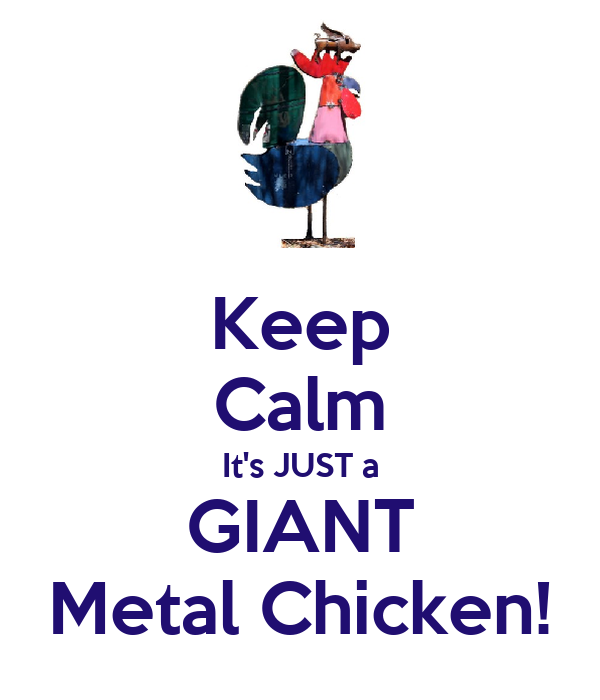 Keep Calm It's JUST a GIANT Metal Chicken!