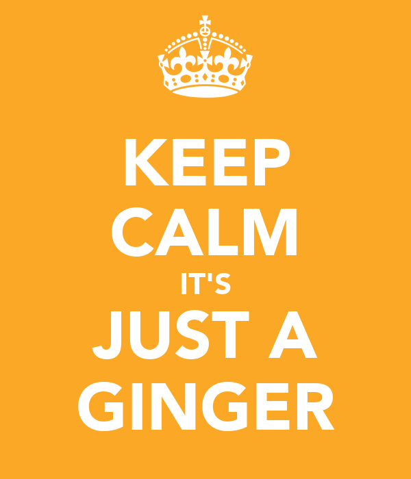 KEEP CALM IT'S JUST A GINGER