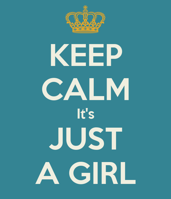 KEEP CALM It's JUST A GIRL