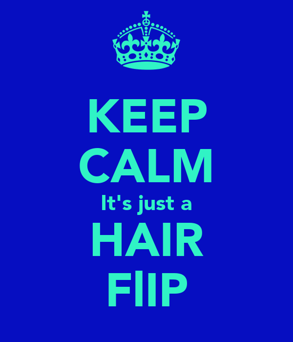 KEEP CALM It's just a HAIR FlIP