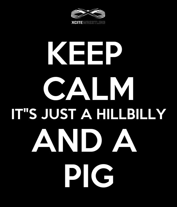 "KEEP  CALM IT""S JUST A HILLBILLY AND A  PIG"