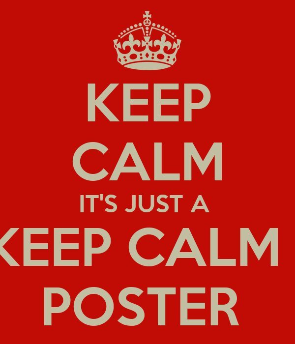KEEP CALM IT'S JUST A  KEEP CALM   POSTER