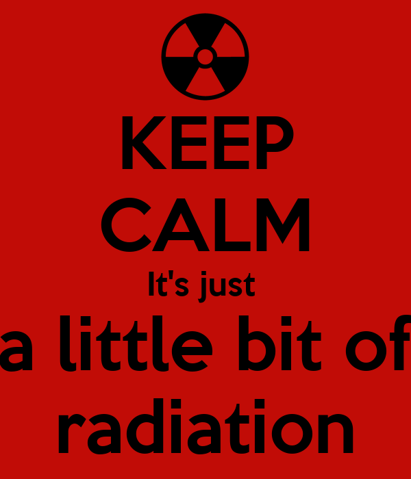 KEEP CALM It's just  a little bit of radiation