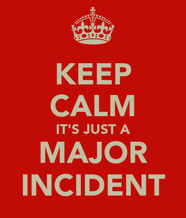 KEEP CALM IT'S JUST A MAJOR INCIDENT
