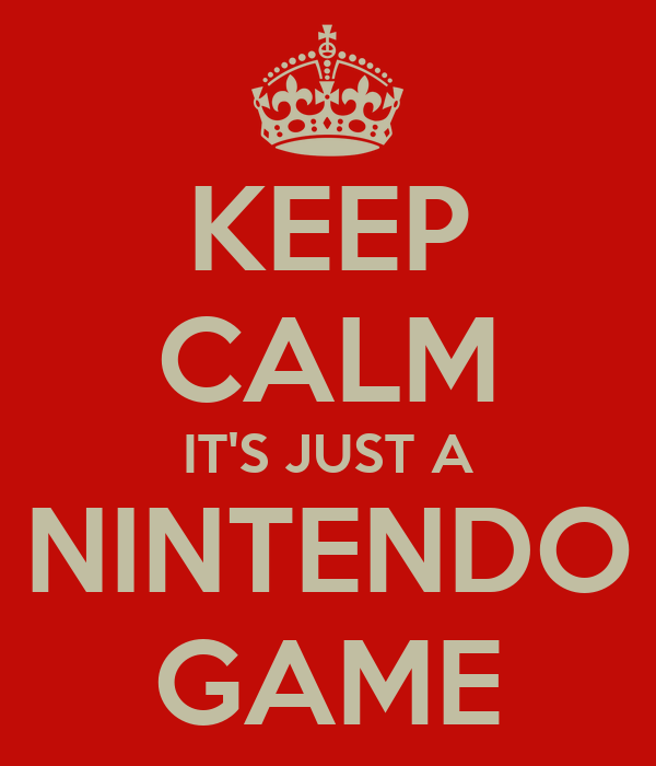 KEEP CALM IT'S JUST A NINTENDO GAME