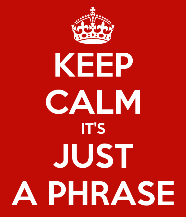 KEEP CALM IT'S JUST A PHRASE