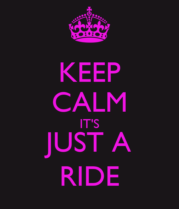 KEEP CALM IT'S JUST A RIDE
