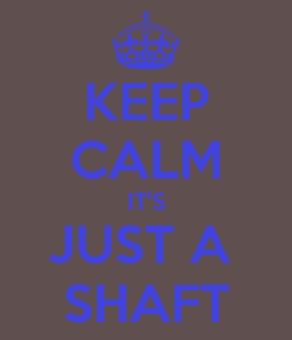 KEEP CALM IT'S JUST A  SHAFT