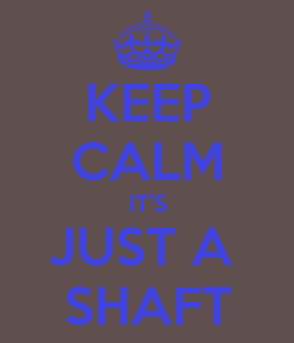 KEEP CALM IT'S JUST A  SHAFT