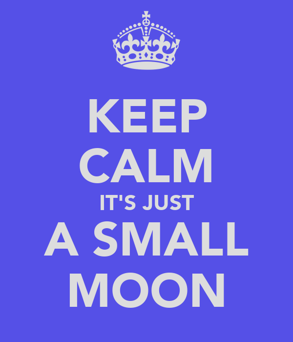 KEEP CALM IT'S JUST A SMALL MOON