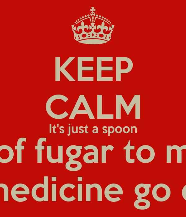 KEEP CALM It's just a spoon full of fugar to make the medicine go down