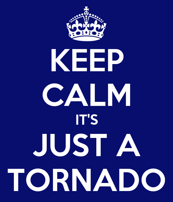 KEEP CALM IT'S JUST A TORNADO