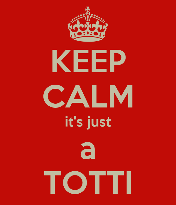 KEEP CALM it's just a TOTTI