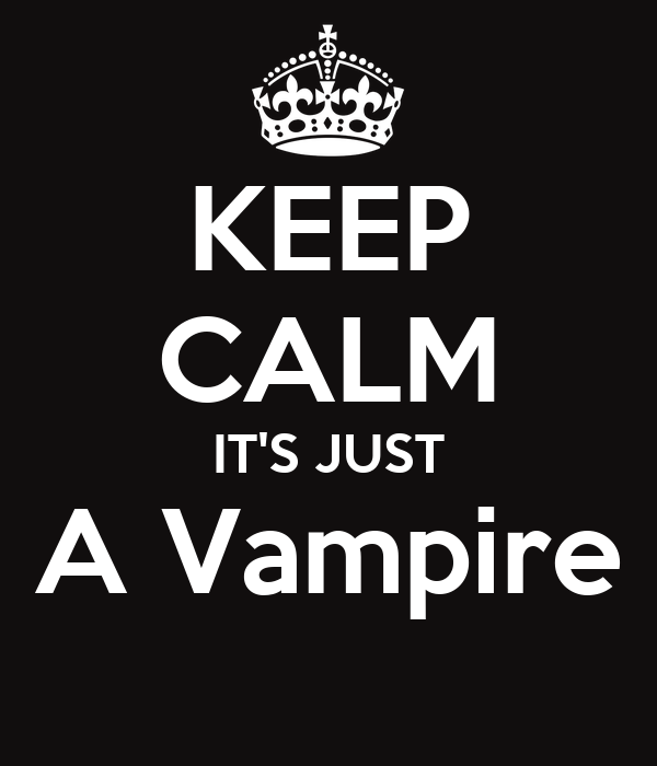 KEEP CALM IT'S JUST A Vampire