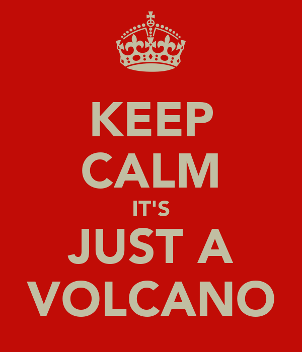 KEEP CALM IT'S JUST A VOLCANO