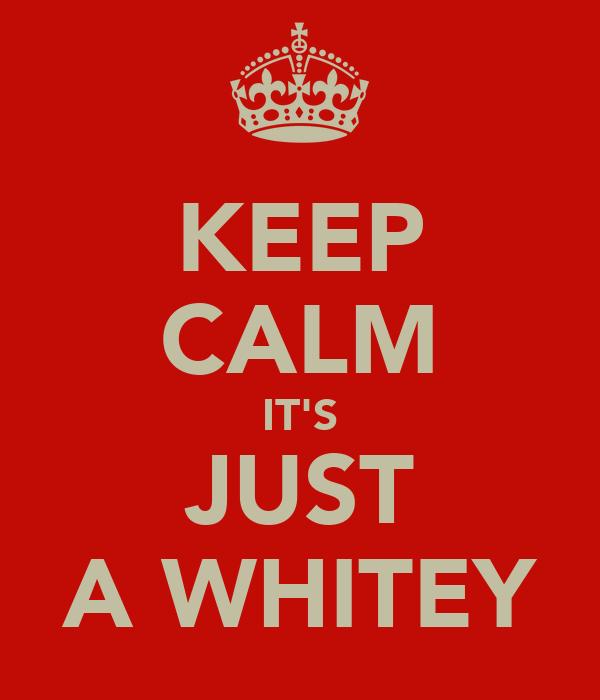 KEEP CALM IT'S JUST A WHITEY
