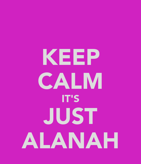 KEEP CALM IT'S JUST ALANAH