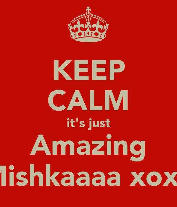 KEEP CALM it's just Amazing Mishkaaaa xoxo
