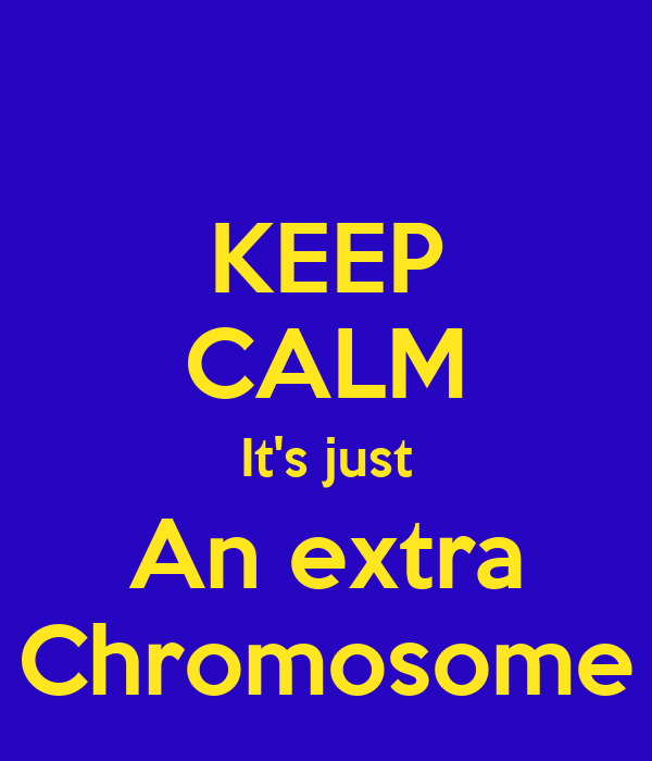 KEEP CALM It's just An extra Chromosome
