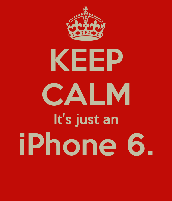 KEEP CALM It's just an iPhone 6.