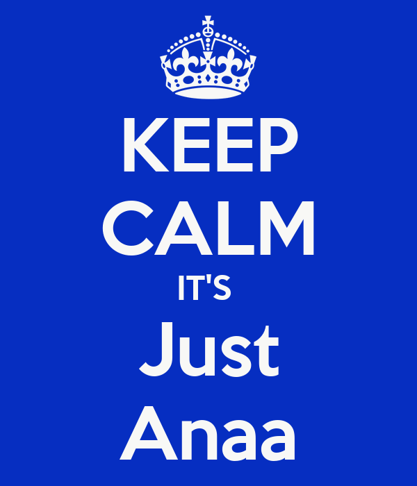 KEEP CALM IT'S  Just Anaa